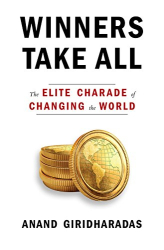 Anand Giridharadas: Winners Take All: The Elite Charade of Changing the World