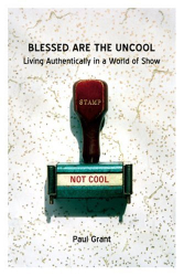 Paul Grant: Blessed Are the Uncool: Living Authentically in a World of Show