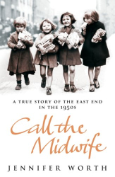 Jennifer Worth: Call The Midwife: A True Story Of The East End In The 1950s