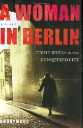 Anonymous: A Woman in Berlin: Eight Weeks in the Conquered City--A Diary