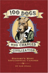 Sam Stall: 100 Dogs Who Changed Civilization: History's Most Influential Canines