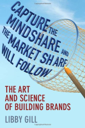 Libby Gill: Capture the Mindshare and the Market Share Will Follow: The Art and Science of Building Brands