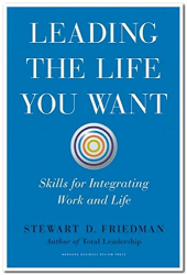 Stewart D. Friedman: Leading the Life You Want: Skills for Integrating Work and Life