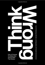 John Bielenberg: Think Wrong: How to Conquer the Status Quo and Do Work That Matters
