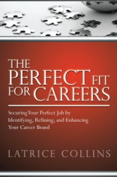 Latrice Collins: The Perfect Fit for Careers: Securing Your Perfect Job by Identifying, Refining and Enhancing Your Career Brand