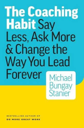 Michael Bungay Stanier: The Coaching Habit: Say Less, Ask More & Change the Way You Lead Forever
