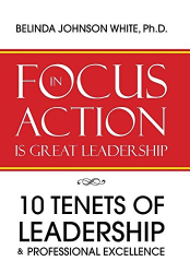 Ph.D. Belinda Johnson White: FOCUS in ACTION Is Great Leadership: 10 Tenets of Leadership & Professional Excellence