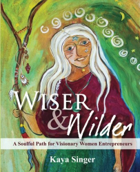 Kaya Singer: Wiser and Wilder: A Soulful Path for Visionary Women Entrepreneurs
