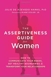 Julie de Azevedo Hanks PhD  LCSW: The Assertiveness Guide for Women: How to Communicate Your Needs, Set Healthy Boundaries, and Transform Your Relationships