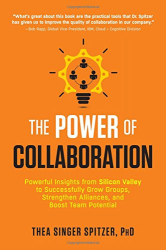 Thea Singer Spitzer: The Power of Collaboration: Powerful Insights from Silicon Valley to Successfully Grow Groups, Strengthen Alliances, and Boost Team Potential