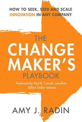 Amy J. Radin: The Change Maker's Playbook: How to Seek, Seed and Scale Innovation in Any Company