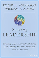 Robert J. Anderson: Scaling Leadership: Building Organizational Capability and Capacity to Create Outcomes that Matter Most