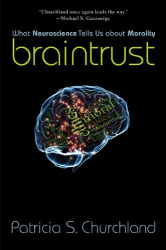 Patricia S. Churchland: Braintrust: What Neuroscience Tells Us about Morality
