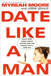 Myreah Moore: Date Like A Man: What Men Know About Dating and Are Afraid You'll Find Out
