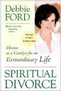Debbie Ford: Spiritual Divorce: Divorce as a Catalyst for an Extraordinary Life