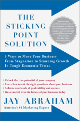 Jay Abraham: The Sticking Point Solution: 9 Ways to Move Your Business from Stagnation to Stunning Growth In Tough Economic Times