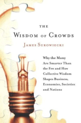 James Surowiecki: The Wisdom of Crowds: Why the Many Are Smarter Than the Few and How Collective Wisdom Shapes Business, Economies, Societies and Nations