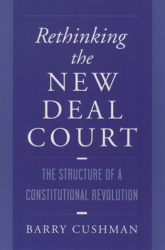 Barry Cushman: Rethinking the New Deal Court: The Structure of a Consititional Revolution