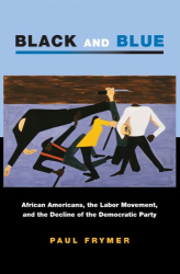 Paul Frymer: Black and Blue: African Americans, the Labor Movement, and the Decline of the Democratic Party (Princeton Studies in American Politics)