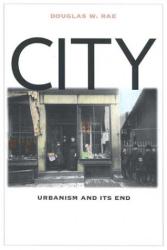 Douglas W. Rae: City: Urbanism and Its End