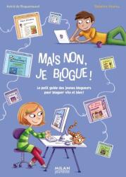 Astrid de Roquemaurel, Dekphine Vaufrey: Mais non, je blogue ! : Le petit guide des jeunes blogueurs pour bloguer vite et bien