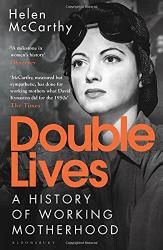 McCarthy, Helen: Double Lives: A History of Working Motherhood