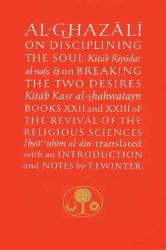 Abu Hamid Muhammad al-Ghazali: Al-Ghazali on Disciplining the Soul and on Breaking the Two Desires: Books XXII and XXIII of the Revival of the Religious Sciences (Ghazali Series)