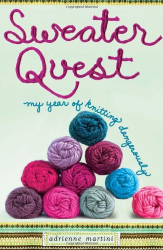 Adrienne Martini: Sweater Quest: My Year of Knitting Dangerously