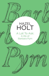 Hazel Holt: A Lot to Ask: A Life of Barbara Pym