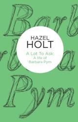 Hazel Holt: A Lot to Ask: A Life of Barbara Pym