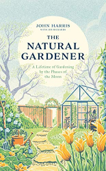 John Harris: The Natural Gardener: A Lifetime of Gardening by the Phases of the Moon