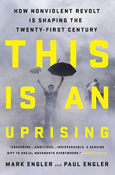 Mark Engler: This Is an Uprising: How Nonviolent Revolt Is Shaping the Twenty-First Century