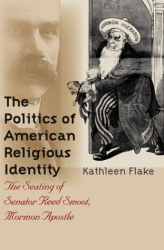 Kathleen Flake: The Politics of American Religious Identity: The Seating of Senator Reed Smoot, Mormon Apostle