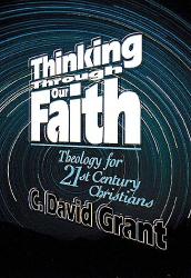 C David Grant: Thinking Through Our Faith: Theology for 21st Century Christians