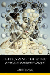 Andy Clark: Supersizing the Mind: Embodiment, Action, and Cognitive Extension (Philosophy of Mind Series)