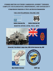 Martin Ayong Ayim: Former British Southern Cameroons Journey Towards Complete Decolonization, Independence, and Sovereignty.: A Comprehensive Compilation of Efforts. Vol One