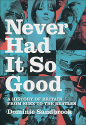Dominic Sandbrook: Never Had It So Good: A History of Britain from Suez to the Beatles