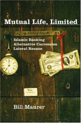 Bill Maurer: Mutual Life, Limited : Islamic Banking, Alternative Currencies, Lateral Reason