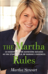 Martha Stewart: The Martha Rules: 10 Essentials for Achieving Success as You Start, Grow, or Manage a Business