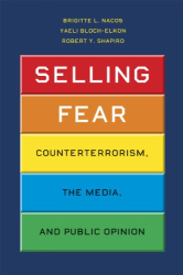 Brigitte L. Nacos, Yaeli Bloch-Elkon, Robert Y. Shapiro: Selling Fear: Counterterrorism, the Media, and Public Opinion (Chicago Studies in American Politics)