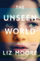 Liz Moore: The Unseen World: A Novel
