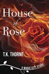 T.K. Thorne: House of Rose (A Magic City Story Book 1)