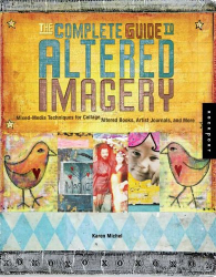 Karen Michel: The Complete Guide to Altered Imagery : Mixed-Media Techniques for Collage, Altered Books, Artist Journals, and More