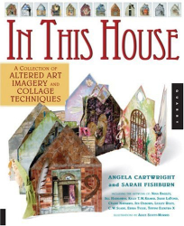 Angela Cartwright: In This House: A Collection of Altered Art Imagery and Collage Techniques