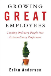 Erika Andersen: Growing Great Employees: Turning Ordinary People into Extraordinary Performers