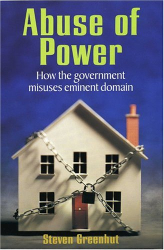 Steven Greenhut: <i>Abuse Of Power: How The Government Misuses Eminent Domain</i>