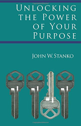John W. Stanko: Unlocking The Power Of Your Purpose
