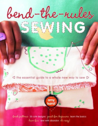 Amy Karol: Bend-the-Rules Sewing: The Essential Guide to a Whole New Way to Sew