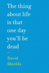 David Shields: The Thing About Life Is That One Day You'll Be Dead
