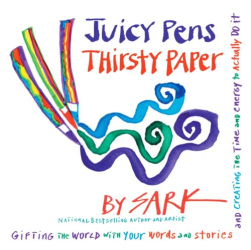 Sark: JUICY PENS, THIRSTY PAPER: Gifting the World with Your Words and Stories, and Creating the Time and Energy to Actually Do It